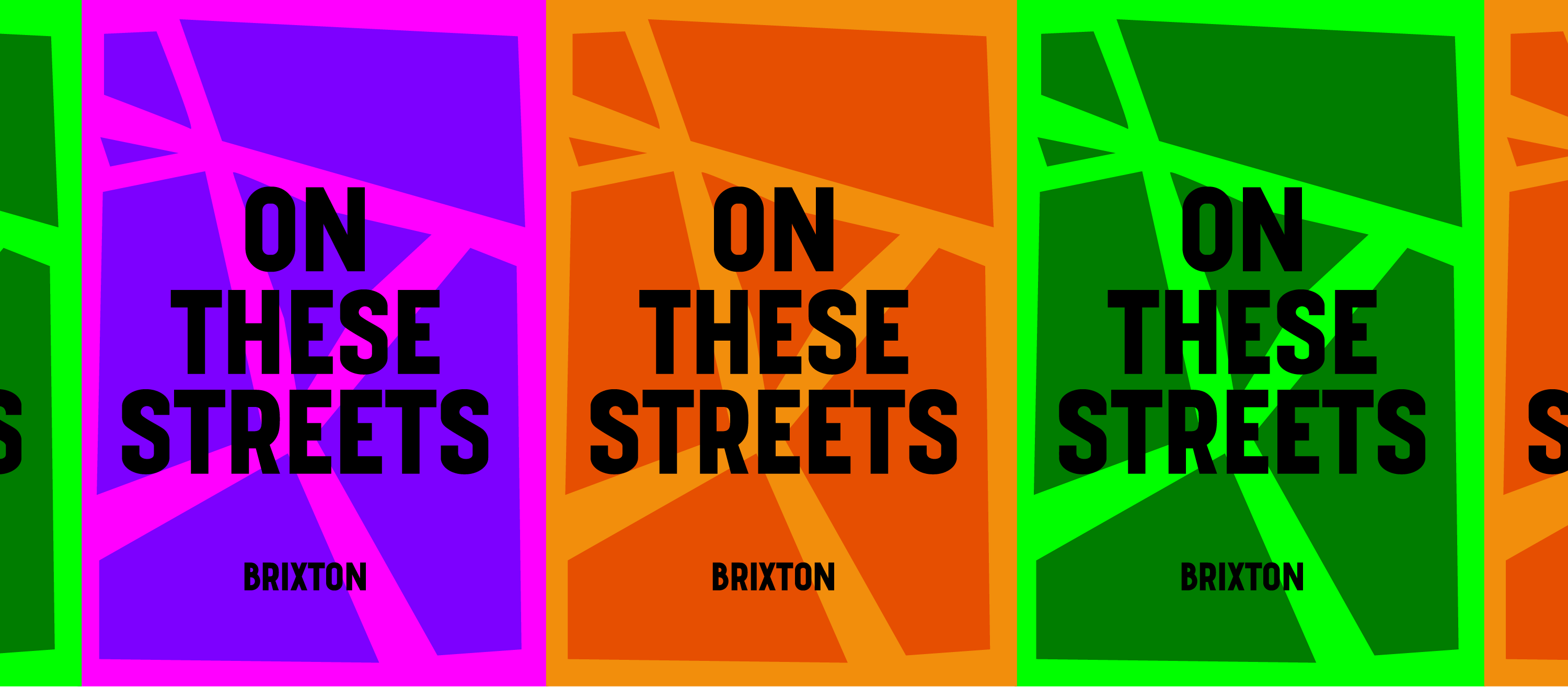 """Stylised graphic map of the distinctive Brixton triangle, overliad with the words """"ON THESE STREETS"""" in bold black capitals Windrush font. There are three varieties: bright pink and purple, two tone orange and neon and forest green which repeat like flyposters on a wall or hoarding."""